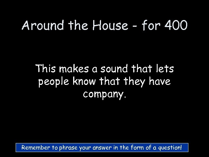 Around the House - for 400 This makes a sound that lets people know