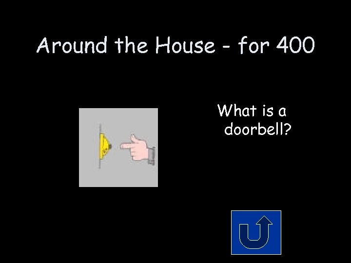 Around the House - for 400 What is a doorbell?