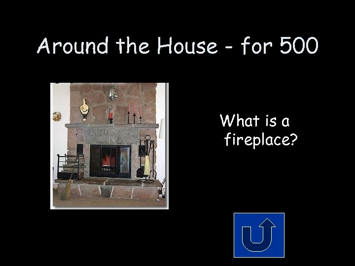 Around the House - for 500 What is a fireplace?
