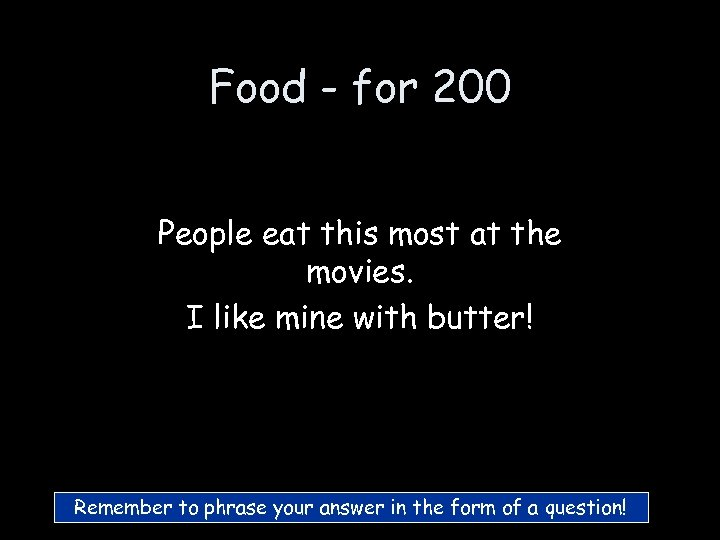 Food - for 200 People eat this most at the movies. I like mine