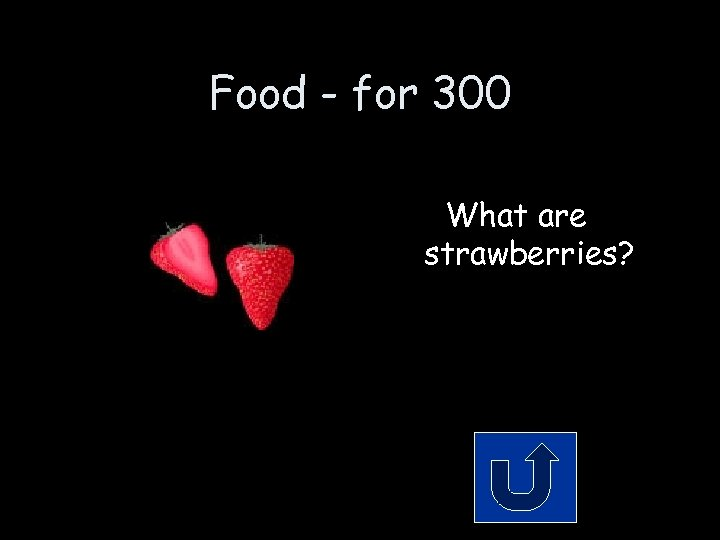 Food - for 300 What are strawberries?