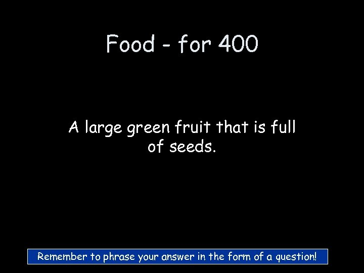 Food - for 400 A large green fruit that is full of seeds. Remember