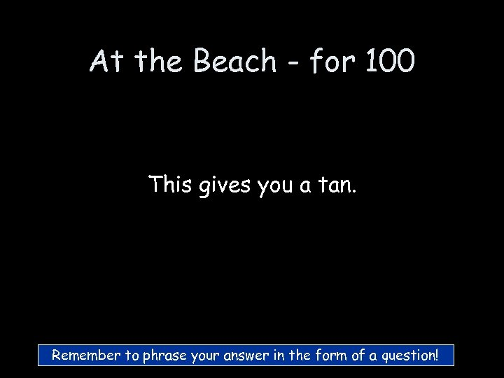 At the Beach - for 100 This gives you a tan. Remember to phrase