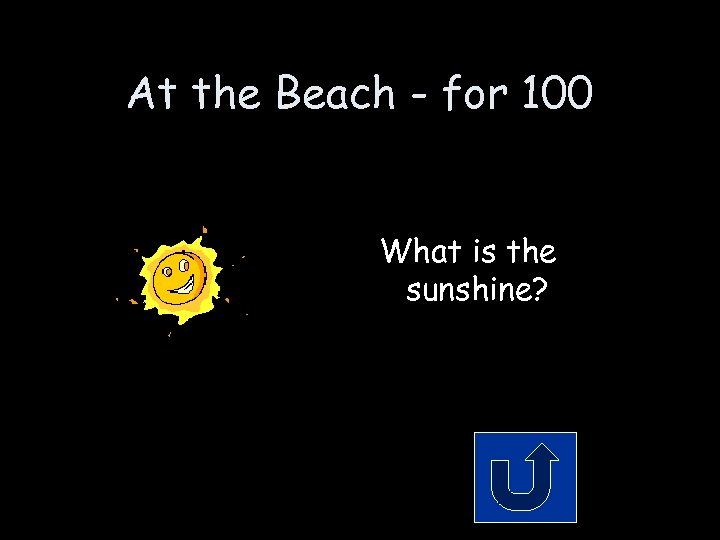 At the Beach - for 100 What is the sunshine?