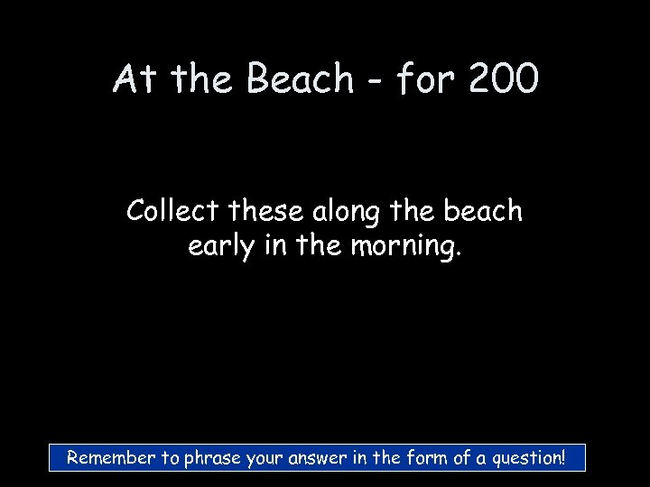 At the Beach - for 200 Collect these along the beach early in the