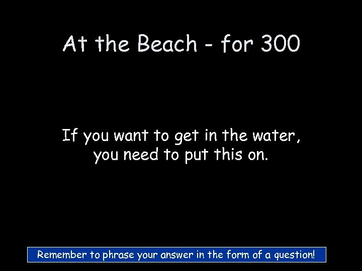 At the Beach - for 300 If you want to get in the water,