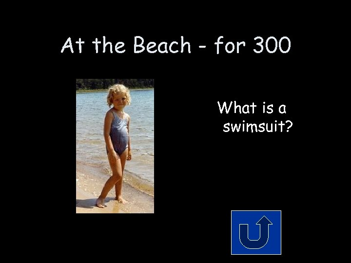 At the Beach - for 300 What is a swimsuit?
