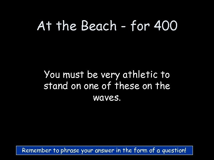 At the Beach - for 400 You must be very athletic to stand on
