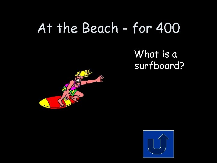 At the Beach - for 400 What is a surfboard?