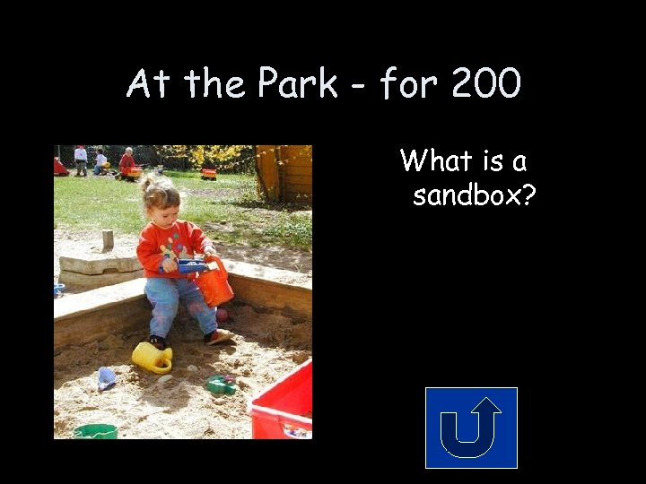 At the Park - for 200 What is a sandbox?