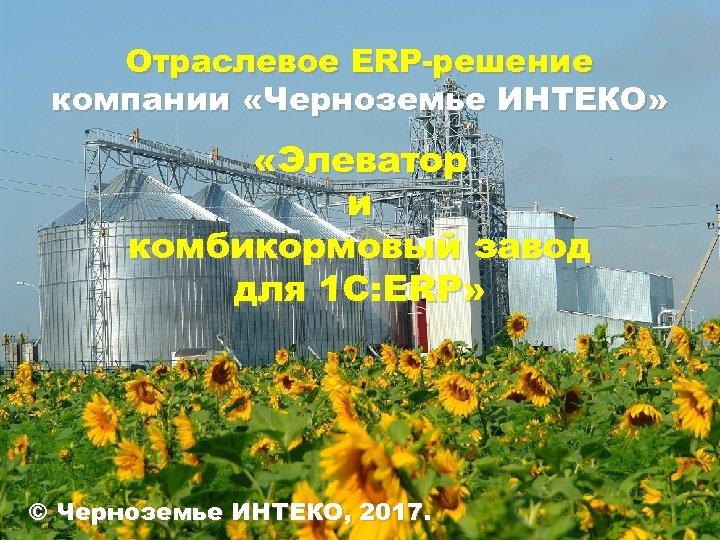 Отраслевое ERP-решение компании «Черноземье ИНТЕКО» «Элеватор и комбикормовый завод для 1 С: ERP» ©