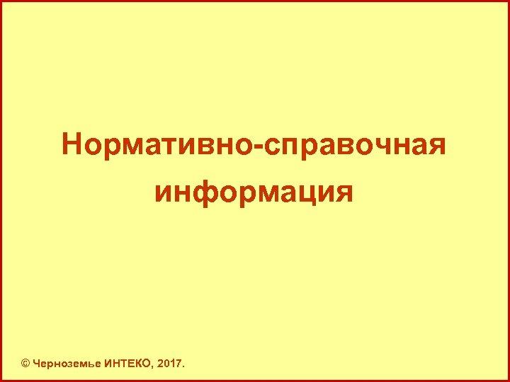Нормативно-справочная информация © Черноземье ИНТЕКО, 2017. 11