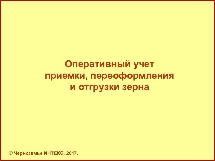 Оперативный учет приемки, переоформления и отгрузки зерна © Черноземье ИНТЕКО, 2017.