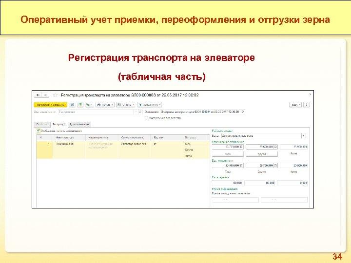 Оперативный учет приемки, переоформления и отгрузки зерна Регистрация транспорта на элеваторе (табличная часть) 34