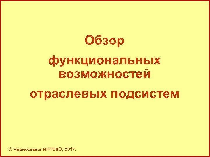 Обзор функциональных возможностей отраслевых подсистем © Черноземье ИНТЕКО, 2017. 7