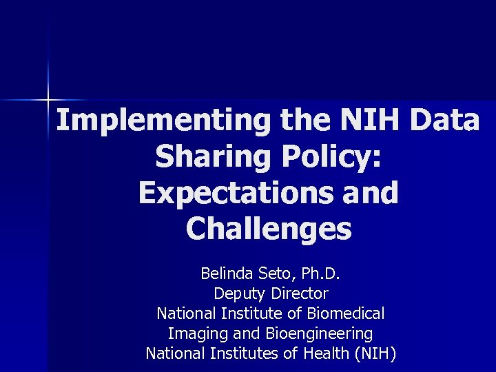 Implementing the NIH Data Sharing Policy: Expectations and Challenges Belinda Seto, Ph. D. Deputy