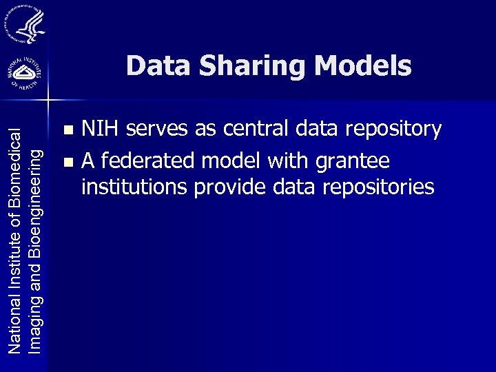 National Institute of Biomedical Imaging and Bioengineering Data Sharing Models NIH serves as central