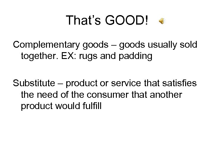 That's GOOD! Complementary goods – goods usually sold together. EX: rugs and padding Substitute