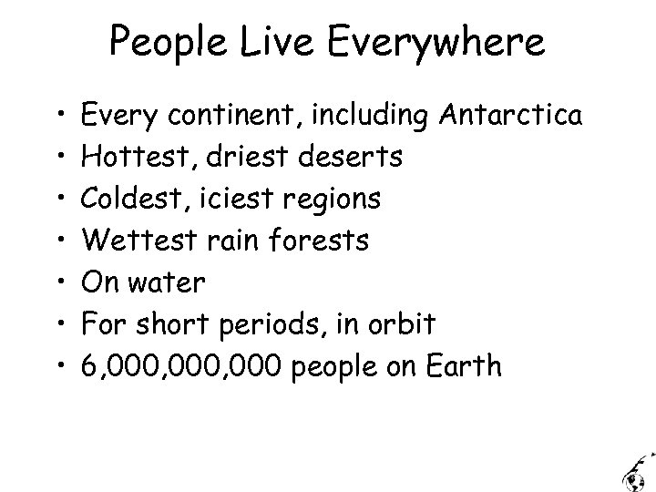 People Live Everywhere • • Every continent, including Antarctica Hottest, driest deserts Coldest, iciest