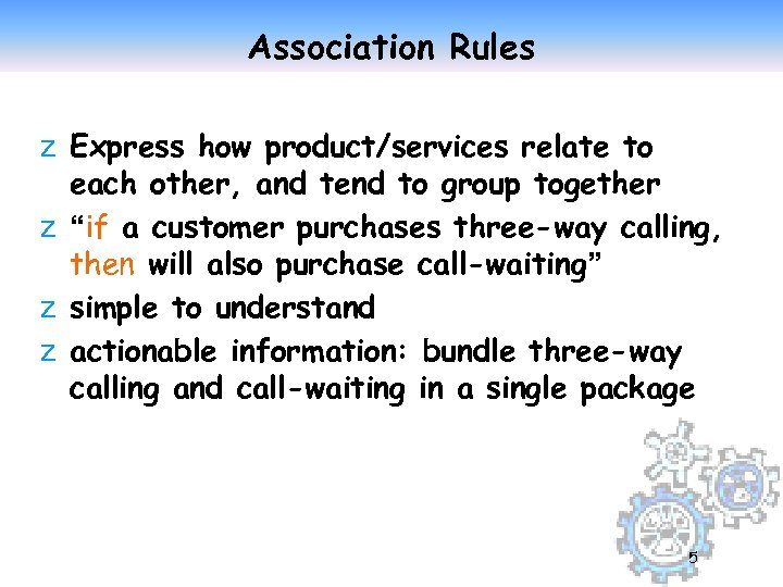 Association Rules z Express how product/services relate to each other, and tend to group