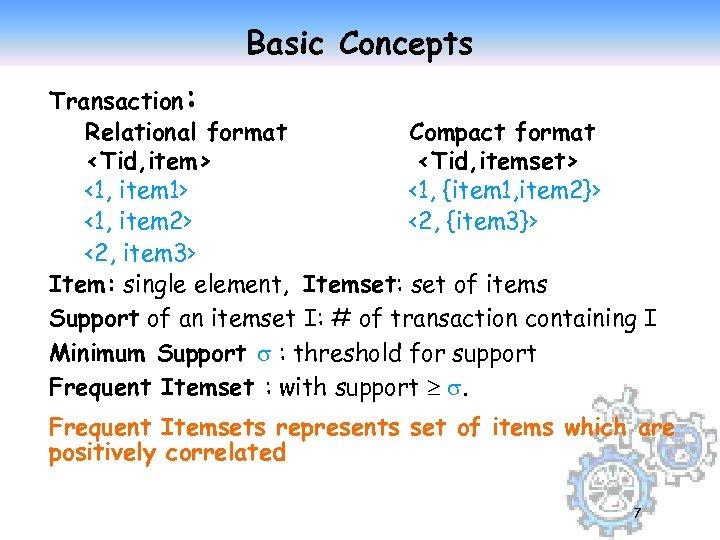 Basic Concepts Transaction: Relational format Compact format <Tid, item> <Tid, itemset> <1, item 1>