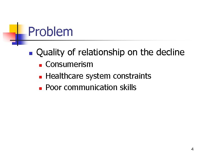 Problem n Quality of relationship on the decline n n n Consumerism Healthcare system