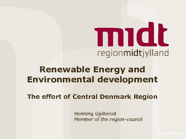 Renewable Energy and Environmental development The effort of Central Denmark Region Henning Gjellerod Member