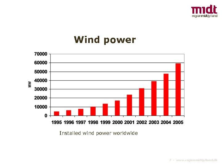 Wind power Installed wind power worldwide 7 ▪ www. regionmidtjylland. dk