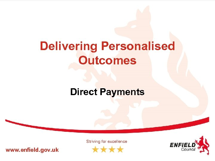 Delivering Personalised Outcomes Direct Payments Striving for excellence www. enfield. gov. uk
