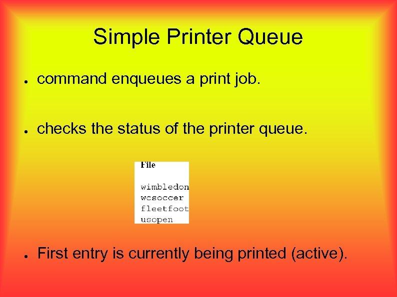 Simple Printer Queue ● command enqueues a print job. ● checks the status of