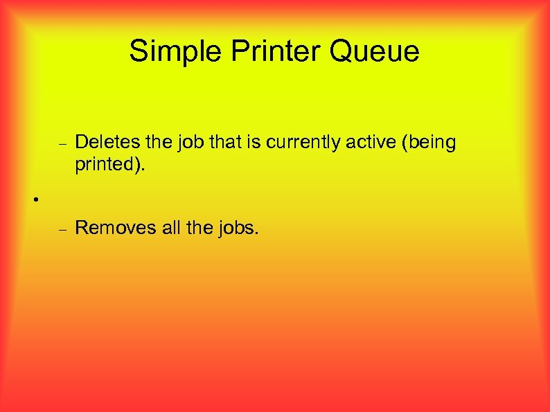 Simple Printer Queue Deletes the job that is currently active (being printed). Removes all