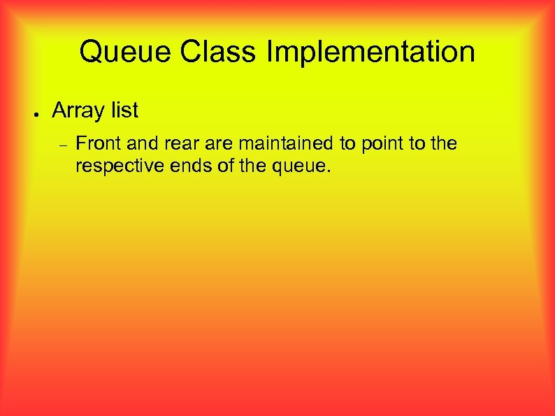 Queue Class Implementation ● Array list Front and rear are maintained to point to