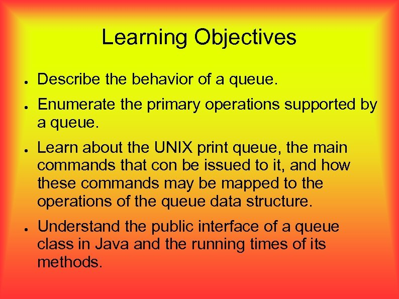 Learning Objectives ● ● Describe the behavior of a queue. Enumerate the primary operations