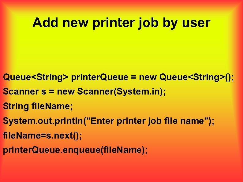 Add new printer job by user Queue<String> printer. Queue = new Queue<String>(); Scanner s
