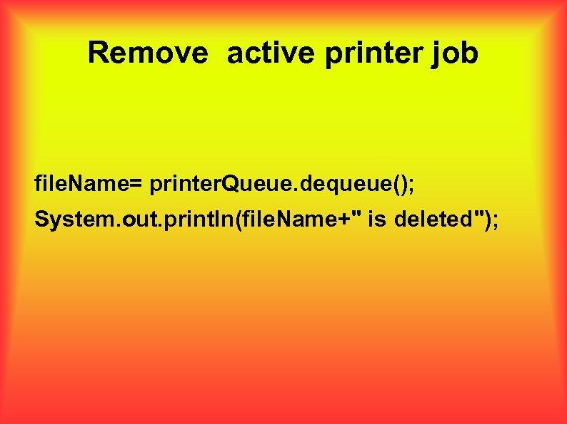 Remove active printer job file. Name= printer. Queue. dequeue(); System. out. println(file. Name+