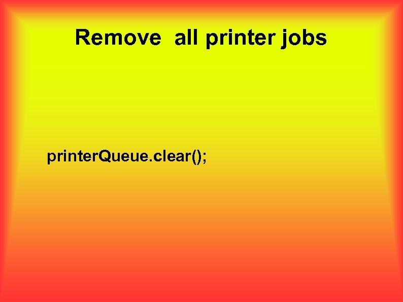 Remove all printer jobs printer. Queue. clear();