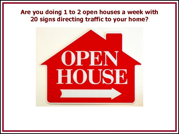 Are you doing 1 to 2 open houses a week with 20 signs directing