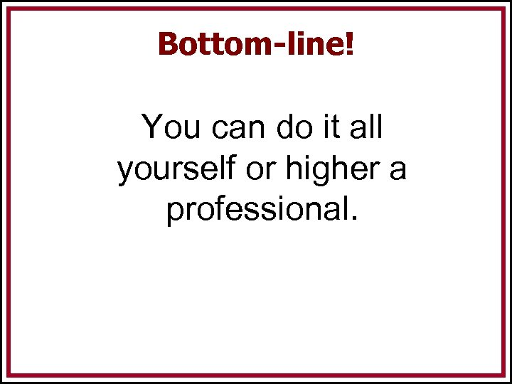 Bottom-line! You can do it all yourself or higher a professional.