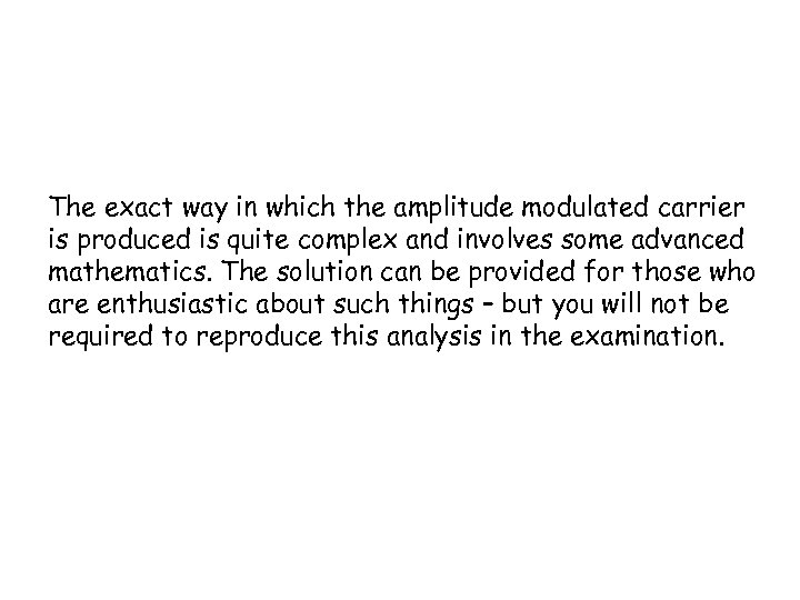 The exact way in which the amplitude modulated carrier is produced is quite complex