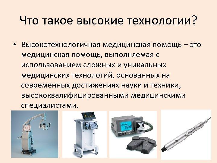 Что такое высокие технологии? • Высокотехнологичная медицинская помощь – это медицинская помощь, выполняемая с