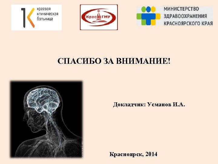 СПАСИБО ЗА ВНИМАНИЕ! Докладчик: Усманов И. А. Красноярск, 2014
