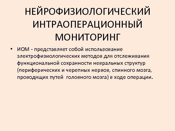 НЕЙРОФИЗИОЛОГИЧЕСКИЙ ИНТРАОПЕРАЦИОННЫЙ МОНИТОРИНГ • ИОМ - представляет собой использование электрофизиологических методов для отслеживания функциональной