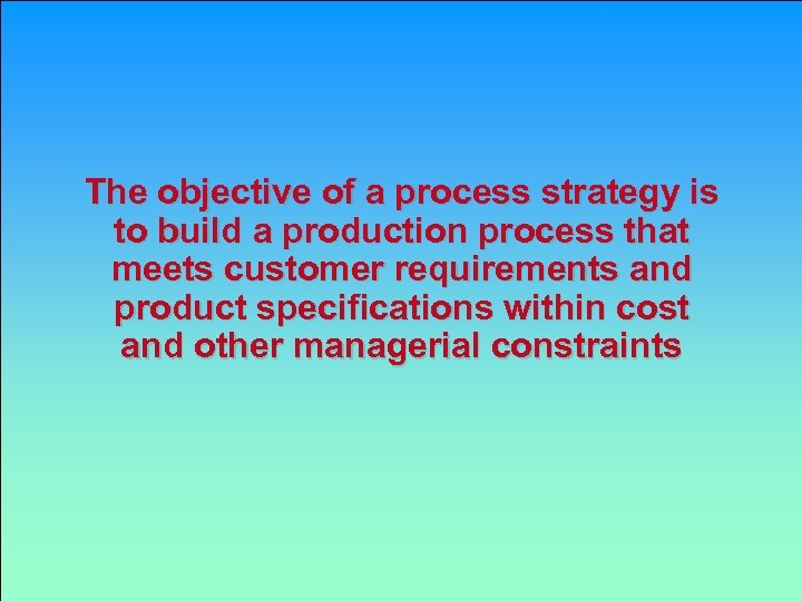The objective of a process strategy is to build a production process that meets
