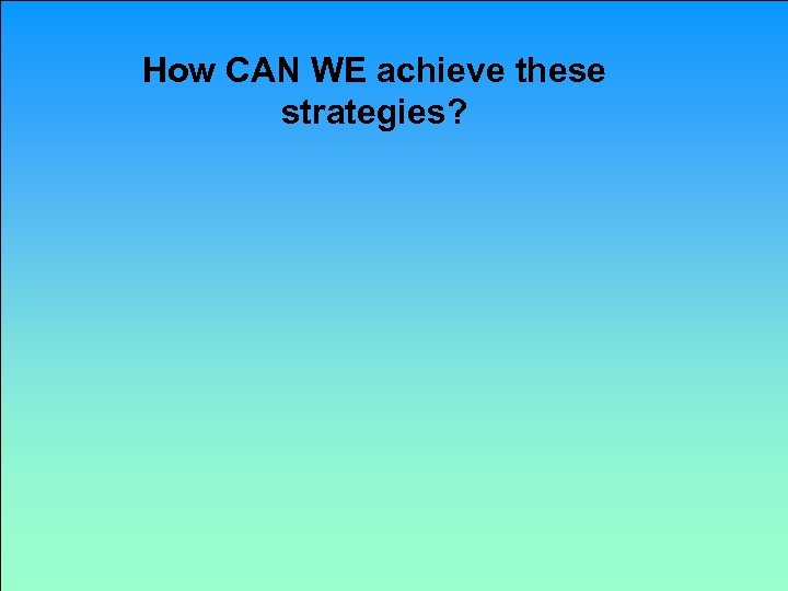 How CAN WE achieve these strategies?