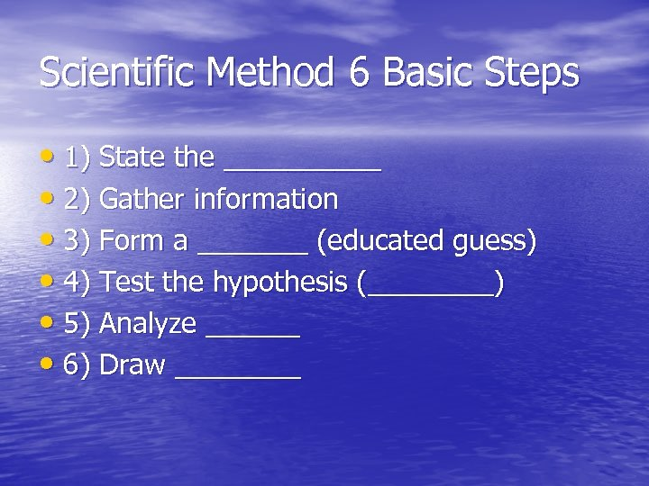 Scientific Method 6 Basic Steps • 1) State the _____ • 2) Gather information