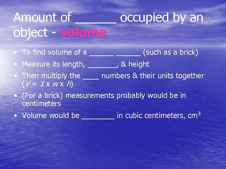 Amount of ______ occupied by an object - volume • To find volume of