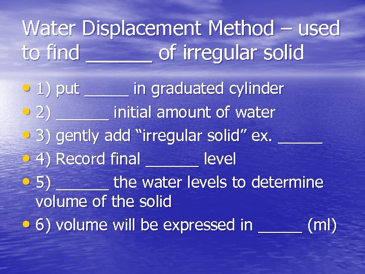 Water Displacement Method – used to find ______ of irregular solid • 1) put