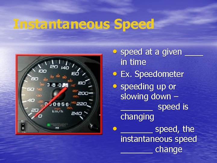 Instantaneous Speed • speed at a given ____ • • • in time Ex.