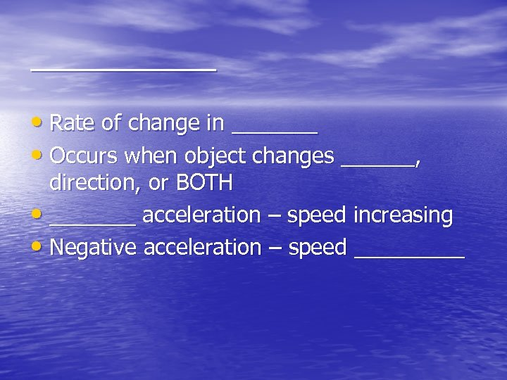 ______ • Rate of change in _______ • Occurs when object changes ______, direction,