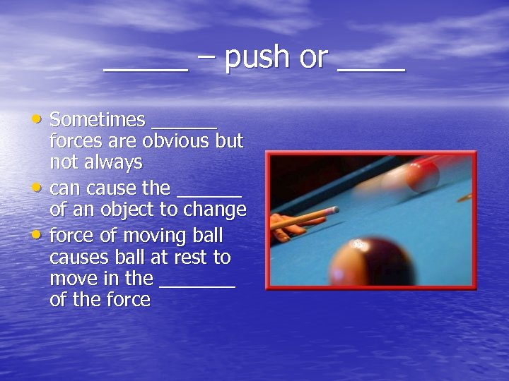 _____ – push or ____ • Sometimes ______ • • forces are obvious but